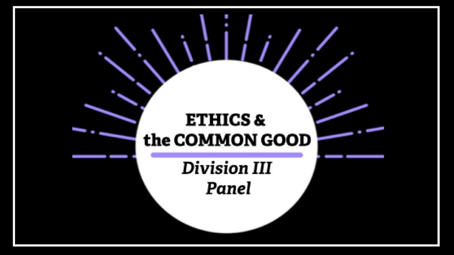 Ethics & the Common Good Division III Panel