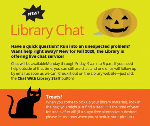 "Text: ""New! Library Chat. Have a quick question? Run into an unexpected problem? Want help right away? New for Fall 2020, the Library is offering live chat service! Chat will be available Monday through Friday, 9 a.m. to 5 p.m. If you need help outside of that time, you can still use chat, and one of us will follow up by email as soon as we can! Check it out on the Library website—just click the Chat With Library Staff button!"" ""Treats!When you come to pick up your library materials, look in the bag; you might just find a treat. It is the time of year for treats after all! (If a sugar free alternative is desired, please let us know when you schedule your pick up.)"""